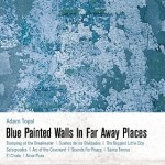 "Adam Topol - ""Blue Painted Walls In Far Away Places"""
