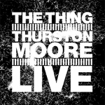 "The Thing, Thurston Moore - ""Live"""
