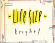 "Life Size - ""Bright"""
