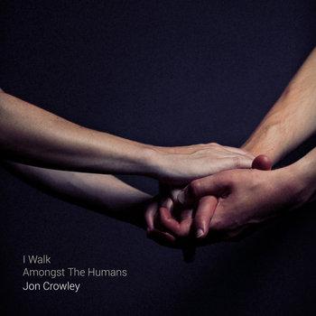 jon-crowley-i-walk-amongst-the-humans
